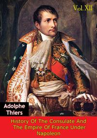 History Of The Consulate And The Empire Of France Under Napoleon Vol. XII [Illustrated Edition]【電子書籍】[ Marie Joseph Louis Adolphe Thiers ]