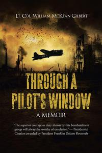 Through a Pilot's WindowAdventures Piloting a B-24 Bomber in the 9Th and 344Th Bomber Squadron in Wwii During the Asian-Pacific, European and African Middle Eastern Campaigns, 1942-1945【電子書籍】[ Lt. Col. William McKean Gilbert ]