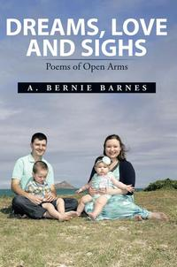 Dreams, Love and SighsPoems of Open Arms【電子書籍】[ A. Bernie Barnes ]