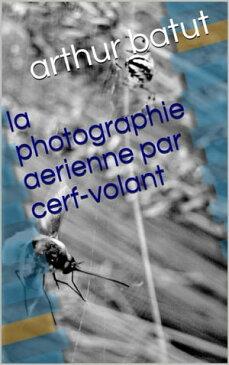 la photographie aerienne par cerf-volant【電子書籍】[ arthur batut ]