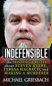 IndefensibleThe Missing Truth about Steven Avery, Teresa Halbach, and Making a Murderer【電子書籍】[ Michael Griesbach ]