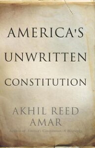 America's Unwritten ConstitutionThe Precedents and Principles We Live By【電子書籍】[ Akhil Reed Amar ]