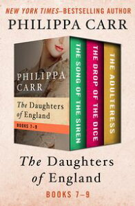 The Daughters of England Books 7?9The Song of the Siren, The Drop of the Dice, and The Adulteress【電子書籍】[ Philippa Carr ]