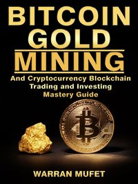 Bitcoin Gold Mining and Cryptocurrency Blockchain, Trading, and Investing Mastery Guide【電子書籍】[ Warran Muffet ]