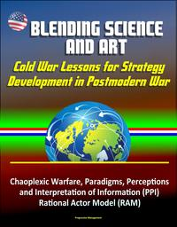 Blending Science and Art: Cold War Lessons for Strategy Development in Postmodern War - Chaoplexic Warfare, Paradigms, Perceptions and Interpretation of Information (PPI), Rational Actor Model (RAM)【電子書籍】[ Progressive Management ]