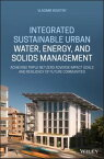 Integrated Sustainable Urban Water, Energy, and Solids ManagementAchieving Triple Net-Zero Adverse Impact Goals and Resiliency of Future Communities【電子書籍】[ Vladimir Novotny ]