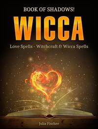 Wicca: Book of Shadows! Love Spells - Witchcraft & Wicca Spells.【電子書籍】[ Julia Fischer ]