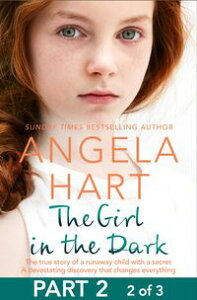 The Girl in the Dark Part 2 of 3The True Story of Runaway Child with a Secret. A Devastating Discovery that Changes Everything.【電子書籍】[ Angela Hart ]
