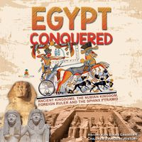 Egypt Conquered : Ancient Kingdoms, The Nubian Kingdom, Foreign Ruler and The Sphinx Pyramid | History Kids Books Grades 4-5 | Children's Ancient History【電子書籍】[ Baby Professor ]