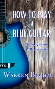 How to Play a Blue Guitar【電子書籍】[ Warren Bluhm ]