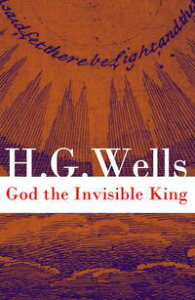 God the Invisible King (The original unabridged edition)【電子書籍】[ H. G. Wells ]
