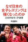 なぜ日本の女子レスリングは強くなったのか 吉田沙保里と伊調馨【電子書籍】[ 布施鋼治 ]