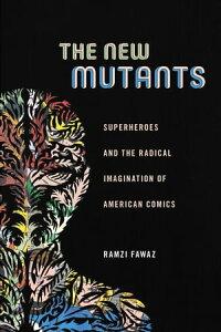 The New MutantsSuperheroes and the Radical Imagination of American Comics【電子書籍】[ Ramzi Fawaz ]