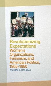 Revolutionizing ExpectationsWomen's Organizations, Feminism, and American Politics, 1965-1980【電子書籍】[ Melissa Estes Blair ]