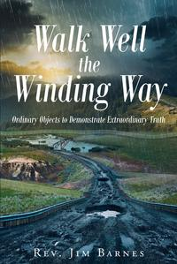 Walk Well the Winding WayOrdinary Objects to Demonstrate Extraordinary Truth【電子書籍】[ Rev. Jim Barnes ]