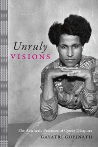 Unruly VisionsThe Aesthetic Practices of Queer Diaspora【電子書籍】[ Gayatri Gopinath ]