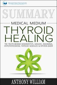 Summary of Medical Medium Thyroid Healing: The Truth behind Hashimoto's, Grave's, Insomnia, Hypothyroidism, Thyroid Nodules & Epstein-Barr by Anthony William【電子書籍】[ Readtrepreneur Publishing ]