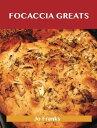 Focaccia Greats: Delicious Focaccia Recipes, The Top 49 Focaccia Recipes【電子書籍】[ Jo Franks ]