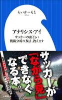 アナリシス・アイ 〜サッカーの面白い戦術分析の方法、教えます〜(小学館新書)
