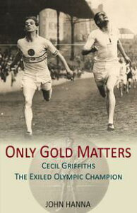 Only Gold MattersCecil Griffiths, The Exiled Olympic Champion【電子書籍】[ John Hanna ]
