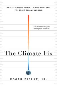 The Climate FixWhat Scientists and Politicians Won't Tell You About Global Warming【電子書籍】[ Roger Pielke Jr. ]