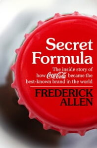 Secret FormulaThe Inside Story of How Coca-Cola Became the Best-Known Brand in the World【電子書籍】[ Frederick Allen ]