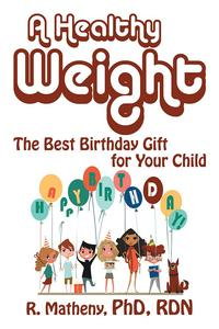A Healthy WeightThe Best Birthday Gift for Your Child【電子書籍】[ R. Matheny PhD RDN ]