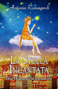 La Stella IncantataUna Fiaba della Buonanotte【電子書籍】[ Antonia Romagnoli ]