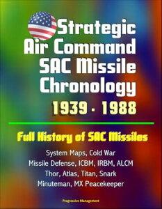 Strategic Air Command SAC Missile Chronology 1939: 1988: Full History of SAC Missiles, System Maps, Cold War, Missile Defense, ICBM, IRBM, ALCM, Thor, Atlas, Titan, Snark, Minuteman, MX Peacekeeper【電子書籍】[ Progressive Management ]