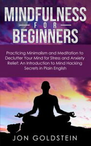 Mindfulness for BeginnersPracticing Minimalism and Meditation to Declutter Your Mind for Stress and Anxiety Relief: An Introduction to Mind Hacking Secrets in Plain English【電子書籍】[ Jon Goldstein ]