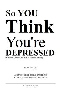 So You Think You're DepressedA Quick Beginner's Guide To Coping With Mental Illness【電子書籍】[ Calvin Dmetri Rouse ]