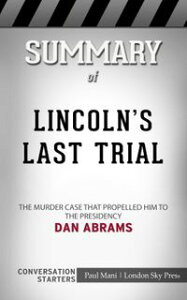 Summary of Lincoln's Last Trial: The Murder Case That Propelled Him to the Presidency by Dan Abrams   Conversation Starters【電子書籍】[ Paul Mani ]