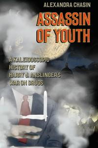 Assassin of YouthA Kaleidoscopic History of Harry J. Anslinger's War on Drugs【電子書籍】[ Alexandra Chasin ]