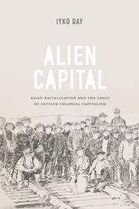 Alien CapitalAsian Racialization and the Logic of Settler Colonial Capitalism【電子書籍】[ Iyko Day ]