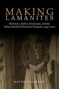 Making LamanitesMormons, Native Americans, and the Indian Student Placement Program, 1947-2000【電子書籍】[ Matthew Garrett ]