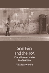 Sinn Fein and the IRAFrom Revolution to Moderation【電子書籍】[ Mathew Whiting ]