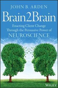 Brain2BrainEnacting Client Change Through the Persuasive Power of Neuroscience【電子書籍】[ John B. Arden ]
