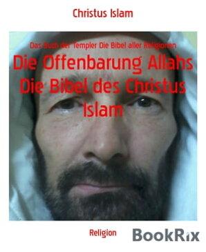 Die Offenbarung Allahs Die Bibel des Christus Islam Das Buch der Templer Die Bibel aller Religionen【電子書籍】[ Christus Islam ]