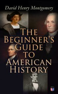 The Beginner's Guide to American HistoryIllustrated Edition: Columbus, John Cabot, Henry Hudson, King Philip, William Penn, Benjamin Franklin, George Washington, Thomas Jefferson, Abraham Lincoln【電子書籍】[ David Henry Montgomery ]