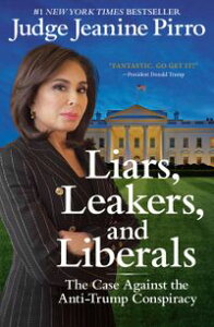 Liars, Leakers, and LiberalsThe Case Against the Anti-Trump Conspiracy【電子書籍】[ Jeanine Pirro ]