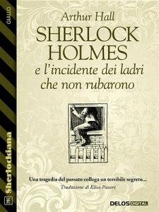 Sherlock Holmes e l'incidente dei ladri che non rubarono【電子書籍】[ Arthur Hall ]