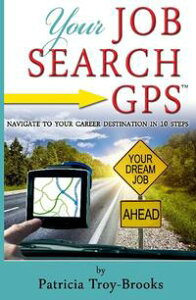 Your Job Search GPSNavigate to Your Career Destination in 10 Steps【電子書籍】[ Patricia Troy-Brooks ]