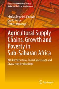 Agricultural Supply Chains, Growth and Poverty in Sub-Saharan AfricaMarket Structure, Farm Constraints and Grass-root Institutions【電子書籍】[ Nicolas Depetris Chauvin ]