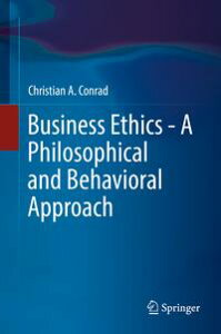 Business Ethics - A Philosophical and Behavioral Approach【電子書籍】[ Christian A. Conrad ]