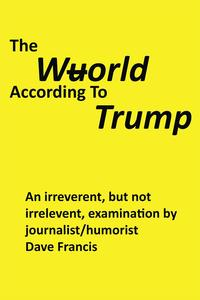 The Wuorld According to TrumpAn Irreverent, but Not Irrelevent, Examination by Journalist/Humorist Dave Francis【電子書籍】[ Dave Francis ]