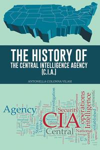 The History of the Central Intelligence Agency (C.I.A.)【電子書籍】[ ANTONELLA COLONNA VILASI ]