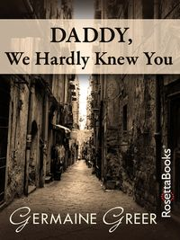Daddy, We Hardly Knew You【電子書籍】[ Germaine Greer ]