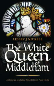 The White Queen of MiddlehamAn historical novel about Richard III's wife Anne Neville【電子書籍】[ Lesley J Nickell ]
