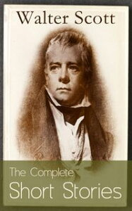 The Complete Short Stories of Sir Walter Scott: Chronicles of the Canongate, The Keepsake Stories, The Highland Widow, The Tapestried Chamber, Halidon Hill, Auchindrane…【電子書籍】[ Walter Scott ]