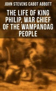 The Life of King Philip, War Chief of the Wampanoag People【電子書籍】[ John Stevens Cabot Abbott ]